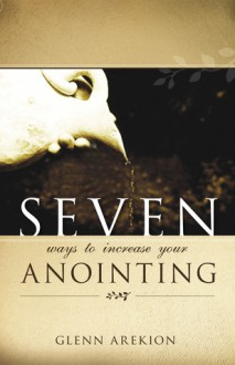 Seven Ways to Increase Your Anointing - Glenn Arekion