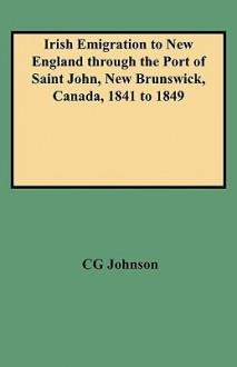 Irish Emigration to New England Through the Port of Saint John, New Brunswick, Canada, 1841 to 1849 - Daniel F. Johnson