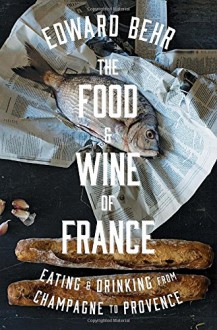 The Food and Wine of France: Eating and Drinking from Champagne to Provence - Edward Samuel Behr