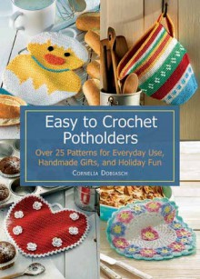 Easy to Crochet Potholders: Over 25 Patterns for Everyday Use, Handmade Gifts and Holiday Fun - Cornelia Dobiasch