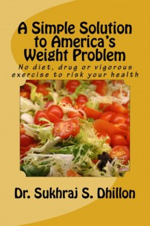 A Simple Solution to America's Weight Problem: No diet, drug or vigorous exercise to risk your health - Sukhraj S. Dhillon