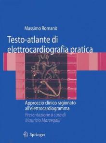Testo-Atlante Di Elettrocardiografia Pratica: Approccio Clinico Ragionato All'elettrocardiogramma - Massimo Romana, Roberta Bertona, Maurizio Marzegalli