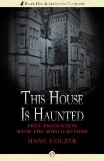 This House Is Haunted: True Encounters with the World Beyond - Hans Holzer