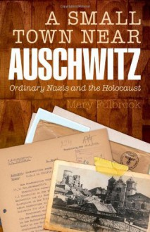 A Small Town Near Auschwitz: Ordinary Nazis and the Holocaust - Mary Fulbrook