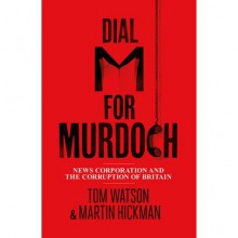 Dial 'M' for Murdoch – News Corporation and the corruption of Britain - Tom Watson, Martin Hickman