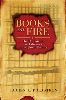 Books on Fire: The Destruction of Libraries throughout History - Lucien X. Polastron