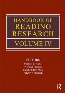 Handbook of Reading Research, Volume IV - Michael L. Kamil, P. David Pearson, Elizabeth B. Moje, Peter Afflerbach
