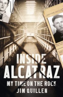 Inside Alcatraz: My Time on the Rock - Jim Quillen