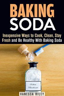 Baking Soda: Inexpensive Ways to Cook, Clean, Stay Fresh and Be Healthy With Baking Soda (Household Hacks) - Vanessa Riley