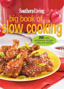 Southern Living Big Book of Slow Cooking: 200 Fresh, Wholesome Recipe-Ready and Waiting - Editors of Southern Living Magazine