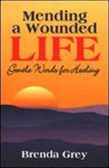 Mending a Wounded Life: Gentle Words for Healing - Brenda Grey