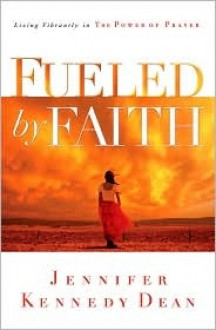 Fueled by Faith: Living Vibrantly in the Power of Prayer - Jennifer Kennedy Dean