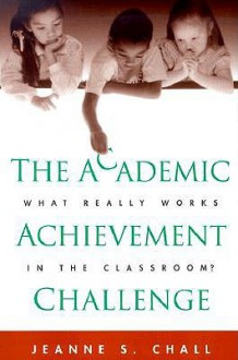 The Academic Achievement Challenge: What Really Works in the Classroom? - Jeanne S. Chall