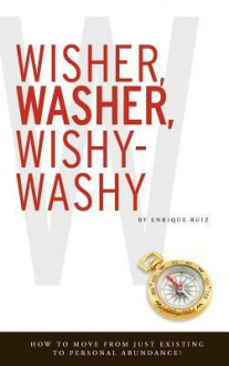 Wisher, Washer, Wishy-Washy: How to Move from Just Existing to Personal Abundance! - Enrique Ruiz