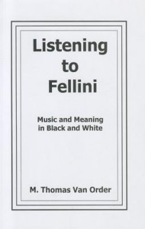 Listening to Fellini: Music and Meaning in Black and White - M. Thomas Van Order