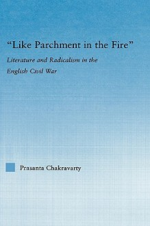 Like Parchment in the Fire: Literature and Radicalism in the English Civil War - Prasanta Chakravarty