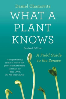 What a Plant Knows: A Field Guide to the Senses: Revised Edition - Daniel Chamovitz