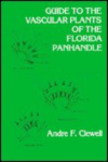 Guide to the Vascular Plants of the Panhandle - Andre F. Clewell