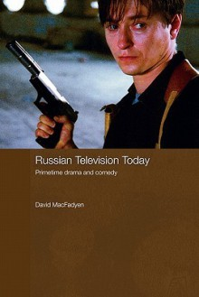 Russian Television Today: Primetime Drama And Comedy - David MacFadyen