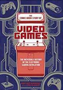 The Comic Book Story of Video Games: The Incredible History of the Electronic Gaming Revolution - Jonathan Hennessey,Jack Mcgowan