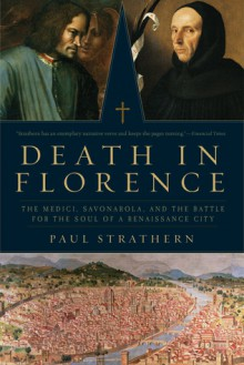 Death in Florence: The Medici, Savonarola, and the Battle for the Soul of a Renaissance City - Paul Strathern