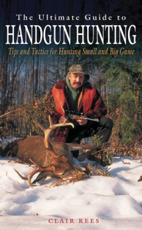 The Ultimate Guide to Handgun Hunting: Tips and Tactics for Hunting Small and Big Game - Clair Rees