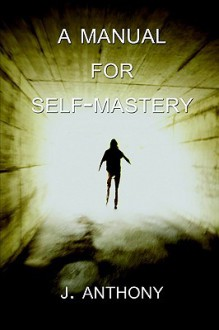 A Manual for Self-Mastery - J. Anthony