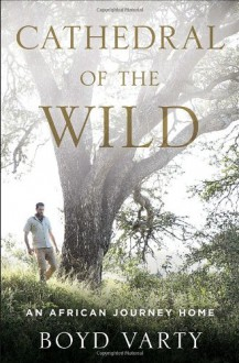 Cathedral of the Wild: An African Journey Home - Boyd Varty