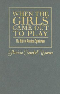 When the Girls Came Out to Play: The Birth of American Sportswear - Patricia Campbell Warner