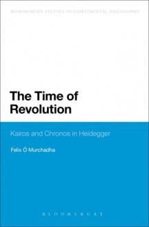 The Time of Revolution: Kairos and Chronos in Heidegger - Felix O Murchadha