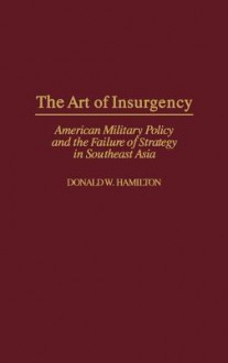 The Art of Insurgency: American Military Policy and the Failure of Strategy in Southeast Asia - Donald W. Hamilton