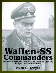 Waffen-SS Commanders: The Army, Corps and Divisional Leaders of a Legend: Krger to Zimmermann - Mark C. Yerger