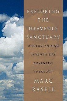 Exploring the Heavenly Sanctuary: Understanding Seventh-Day Adventist Theology - Marc Rasell