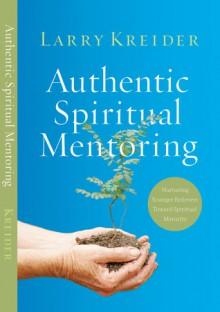 Authentic Spiritual Mentoring: Nurturing Believers Toward Spiritual Maturity - Larry Kreider