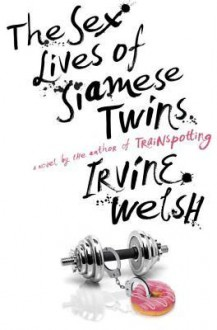 The Sex Lives of Siamese Twins: A Novel - Irvine Welsh