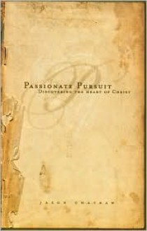 Passionate Pursuit: Discovering the Heart of Christ - Jason R. Chatraw