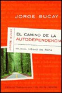 El Camino De LA Autodependencia (Bucay, Jorge. Coleccion Hojas De Ruta, 1.) - Jorge Bucay