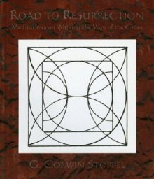 Road to Resurrection: Meditations of Walking the Way of the Cross - G. Corwin Stoppel