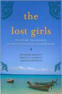The Lost Girls: Three Friends. Four Continents. One Unconventional Detour Around the World - Amanda Pressner, Jennifer Baggett, Holly C. Corbett