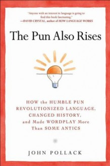 The Pun Also Rises: How the Humble Pun Revolutionized Language, Changed History, and Made Wordplay More Than Some Antics - John Pollack