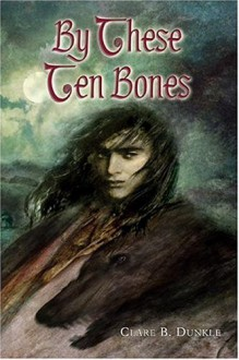By These Ten Bones - Clare B. Dunkle