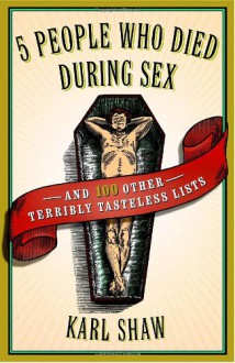 5 People Who Died During Sex: and 100 Other Terribly Tasteless Lists - Karl Shaw
