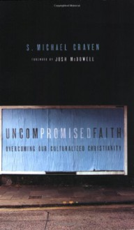 Uncompromised Faith: Overcoming Our Culturalized Christianity - S. Michael Craven, Bruce Demarest, Keith J. Matthews