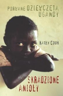 Skradzione anioły. Porwane dziewczęta Ugandy - Kathy Cook