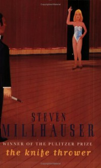 The Knife Thrower and Other Stories - Steven Millhauser