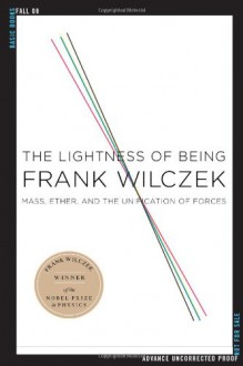 The Lightness of Being: Mass, Ether, and the Unification of Forces - Frank Wilczek