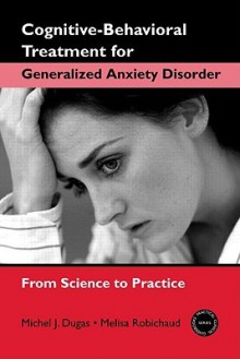 Cognitive-Behavioral Treatment for Generalized Anxiety Disorder: From Science to Practice - Michel J. Dugas, Melisa Robichaud
