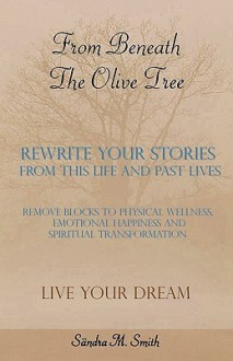 From Beneath the Olive Tree: Rewrite Your Stories from This Life and Past Lives - Sandra M Smith