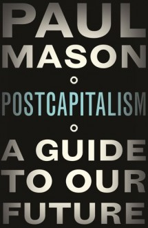 PostCapitalism: A Guide To Our Future - Paul Mason