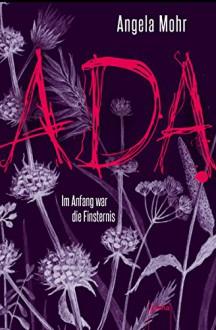 Ada. Im Anfang war die Finsternis - Angela Mohr